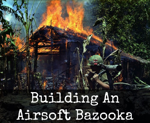 Building An Airsoft Bazooka | AirsoftWarrior.net